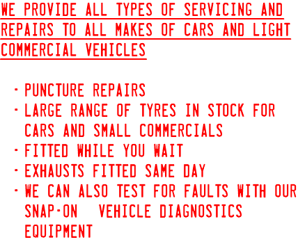 We provide all types of servicing and repairs to all makes of cars and light commercial Vehicles Puncture repairs Large range of tyres in stock for cars and small commercials Fitted while you wait Exhausts fitted same day We can also test for faults with our Snap-On© vehicle diagnostics equipment.